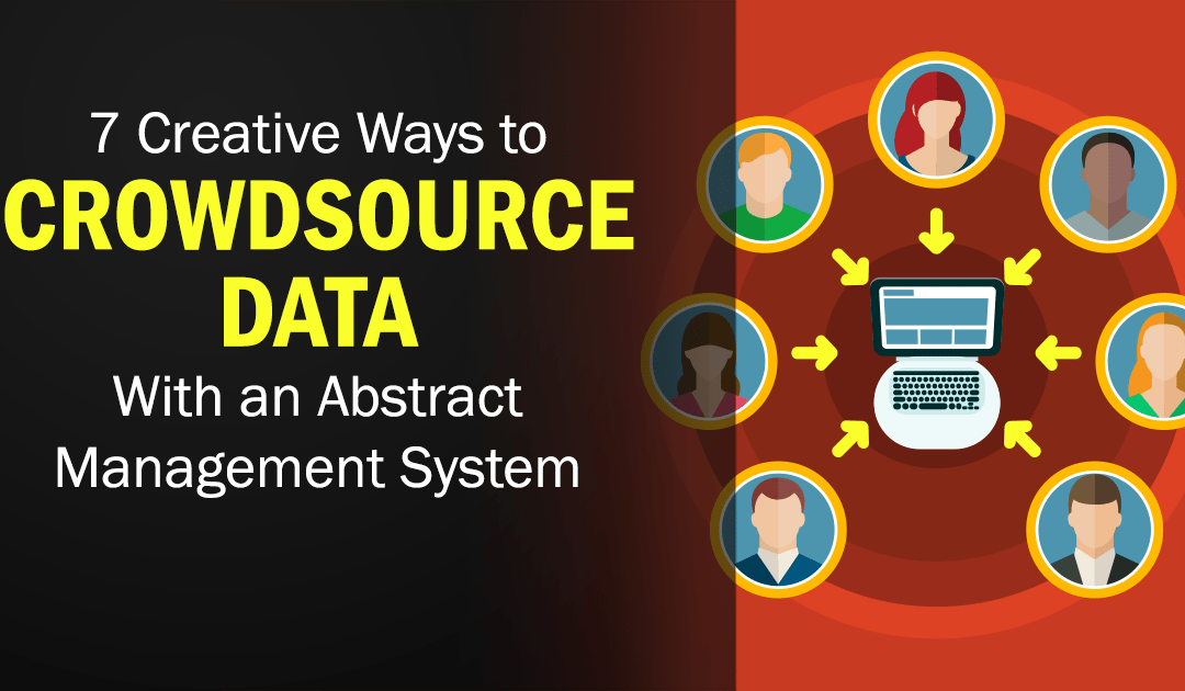 7 Creative Ways to Crowdsource Data With an Abstract Management System