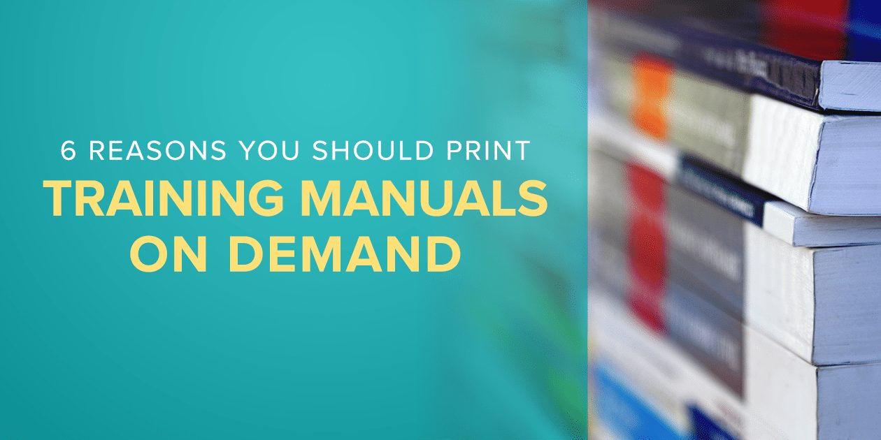 6 Reasons You Should Print Training Manuals on Demand